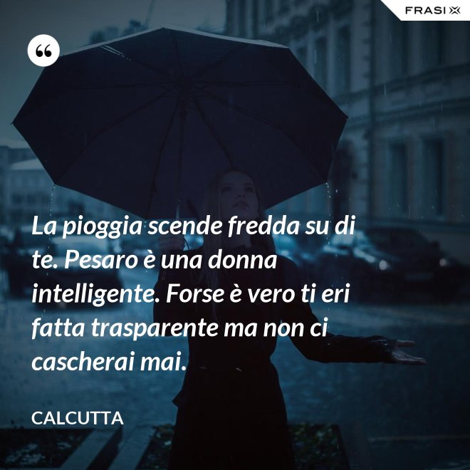 La pioggia scende fredda su di te. Pesaro è una donna intelligente. Forse è vero ti eri fatta trasparente ma non ci cascherai mai. - Calcutta