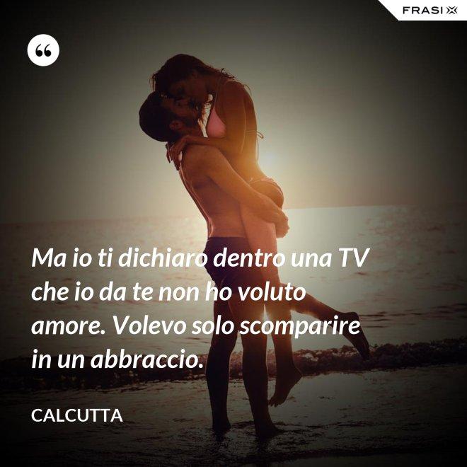 Ma io ti dichiaro dentro una TV che io da te non ho voluto amore. Volevo solo scomparire in un abbraccio. - Calcutta