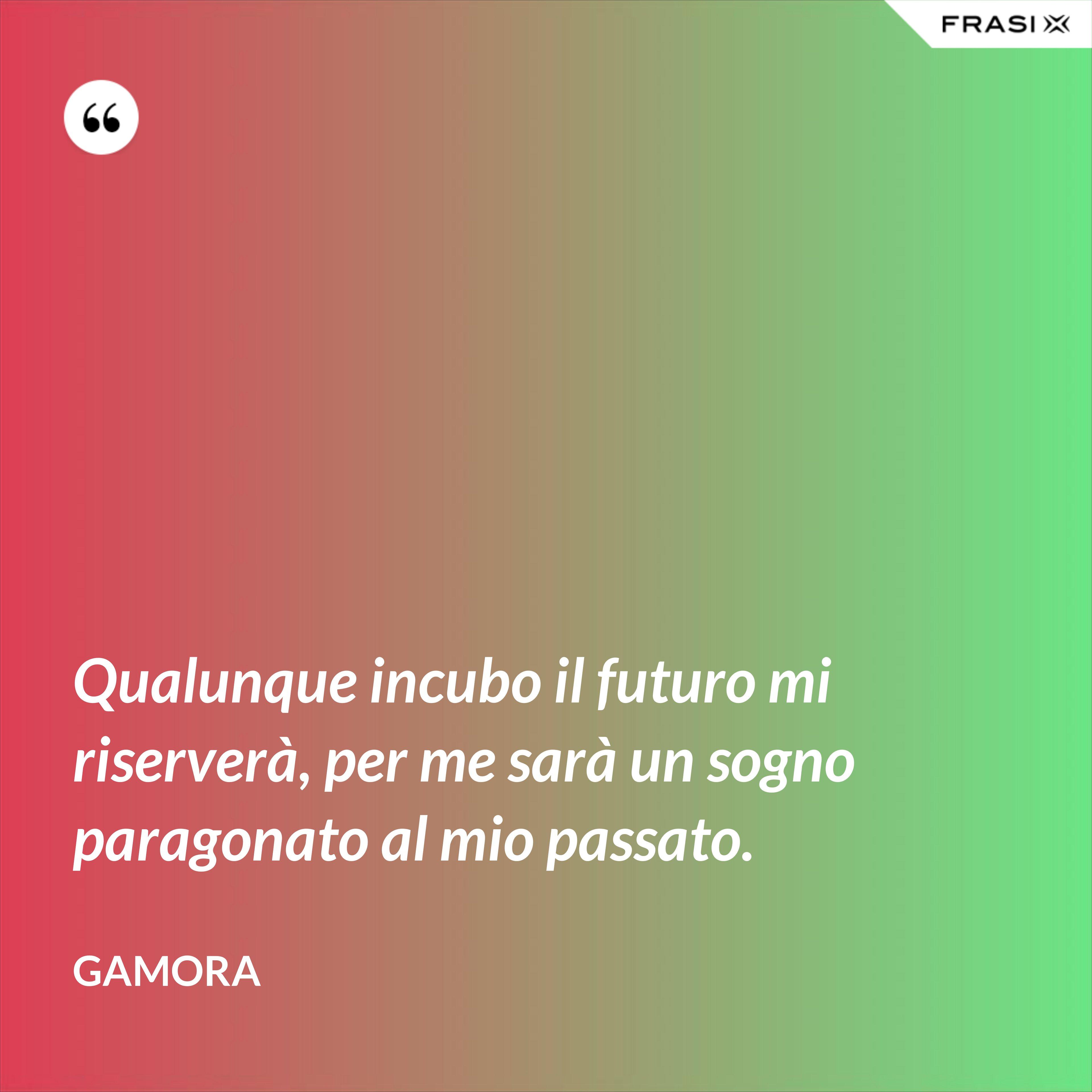 Qualunque incubo il futuro mi riserverà, per me sarà un sogno paragonato al mio passato. - Gamora