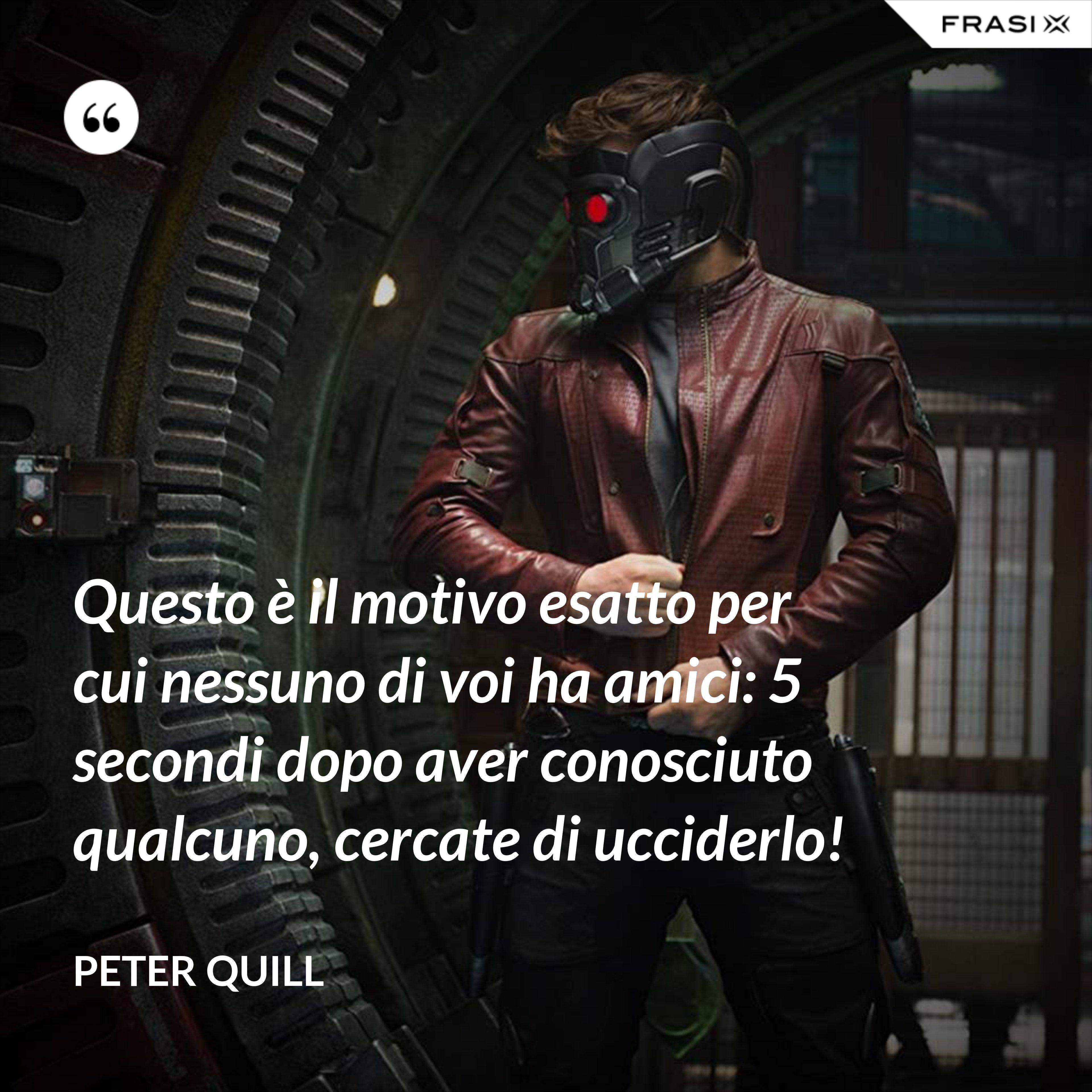 Questo è il motivo esatto per cui nessuno di voi ha amici: 5 secondi dopo aver conosciuto qualcuno, cercate di ucciderlo! - Peter Quill
