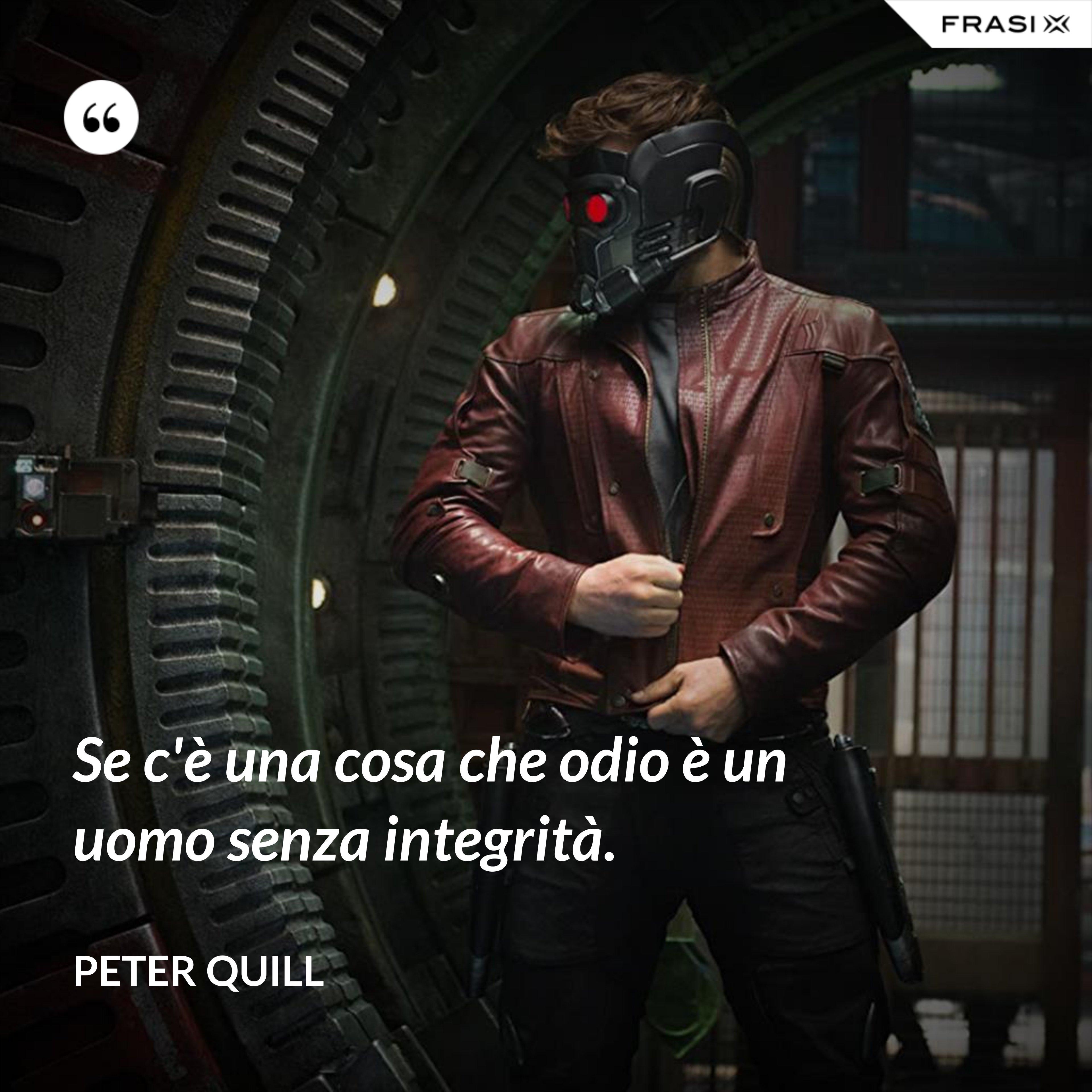 Se c'è una cosa che odio è un uomo senza integrità. - Peter Quill