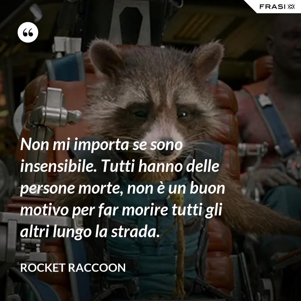 Non mi importa se sono insensibile. Tutti hanno delle persone morte, non è un buon motivo per far morire tutti gli altri lungo la strada. - Rocket Raccoon