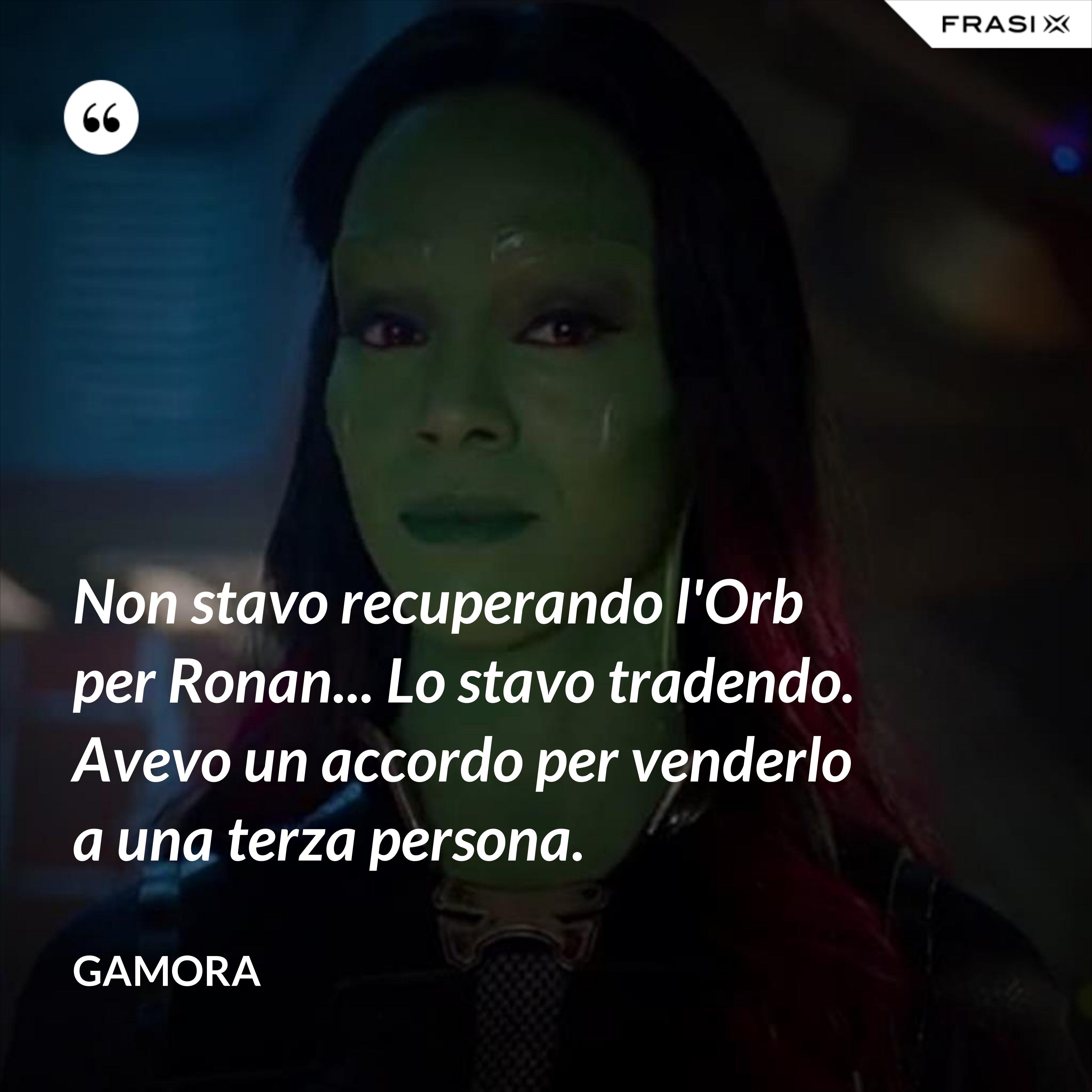 Non stavo recuperando l'Orb per Ronan... Lo stavo tradendo. Avevo un accordo per venderlo a una terza persona. - Gamora