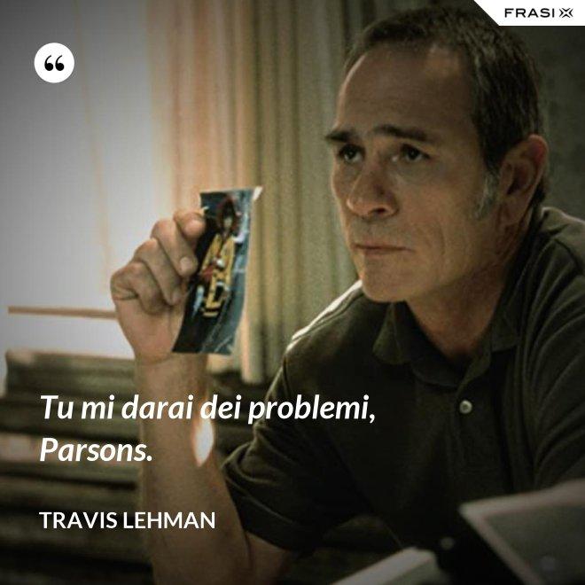 Tu mi darai dei problemi, Parsons. - Travis Lehman