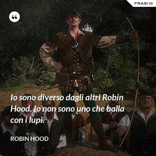 Io sono diverso dagli altri Robin Hood. Io non sono uno che balla con i lupi. - Robin Hood