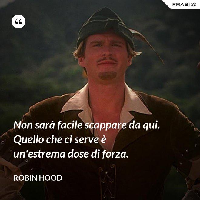 Non sarà facile scappare da qui. Quello che ci serve è un'estrema dose di forza. - Robin Hood