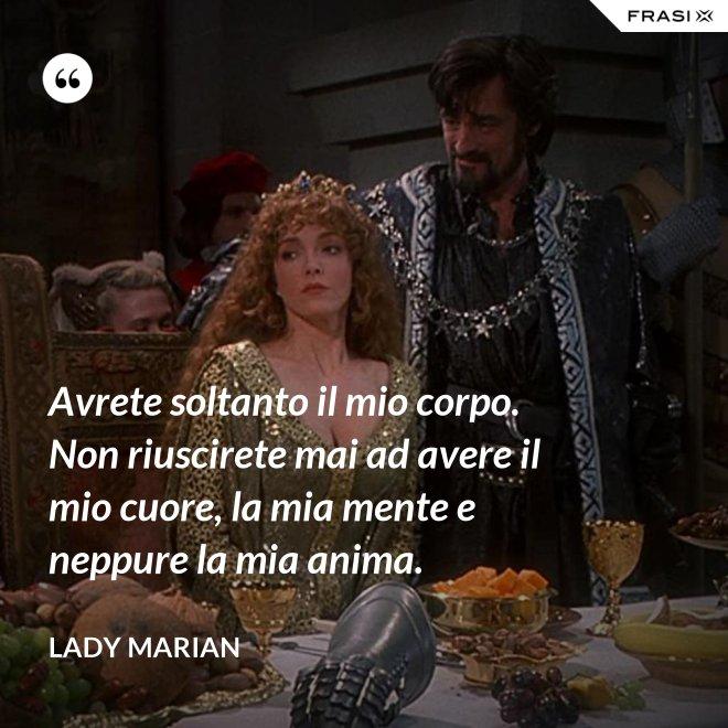 Avrete soltanto il mio corpo. Non riuscirete mai ad avere il mio cuore, la mia mente e neppure la mia anima. - Lady Marian