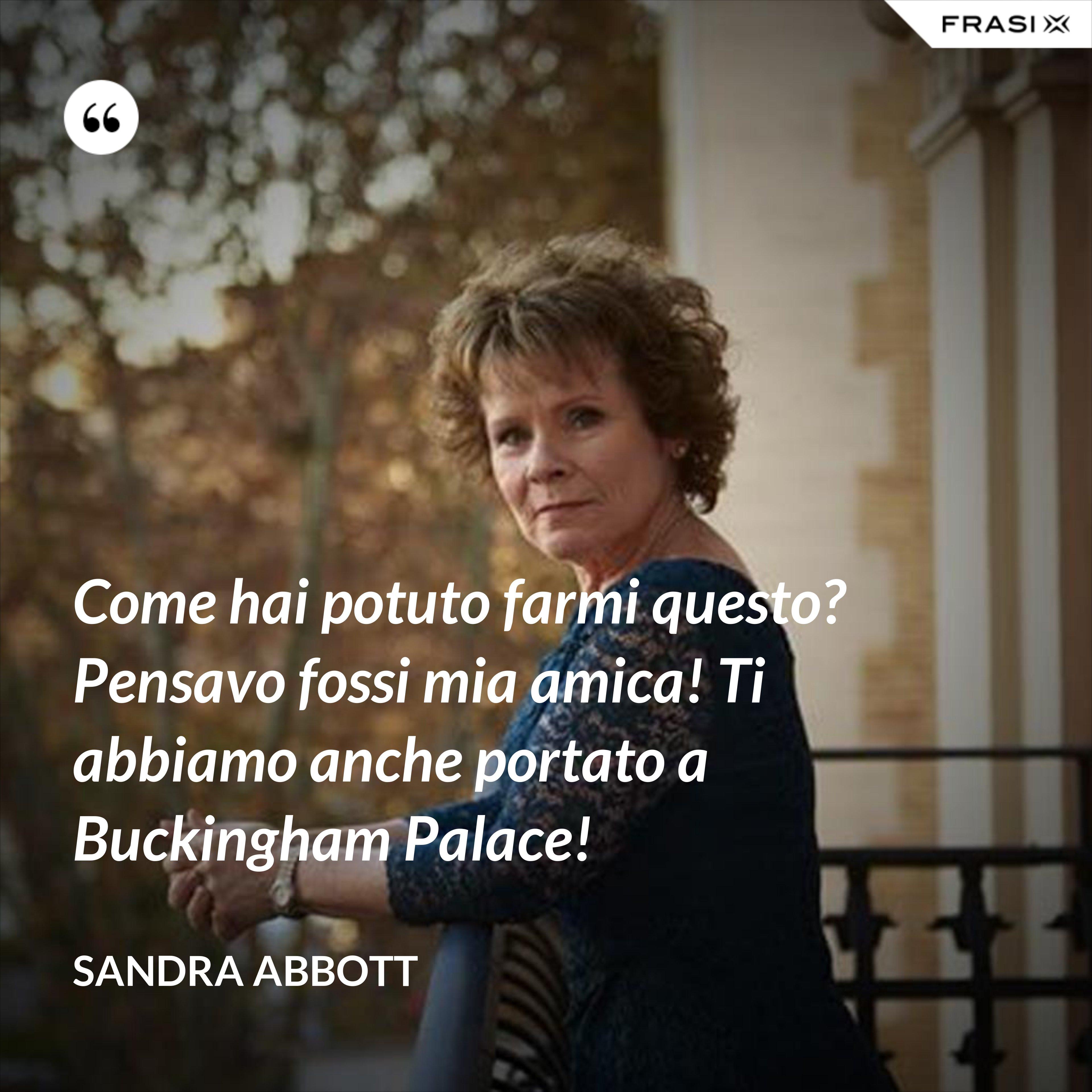 Come hai potuto farmi questo? Pensavo fossi mia amica! Ti abbiamo anche portato a Buckingham Palace! - Sandra Abbott