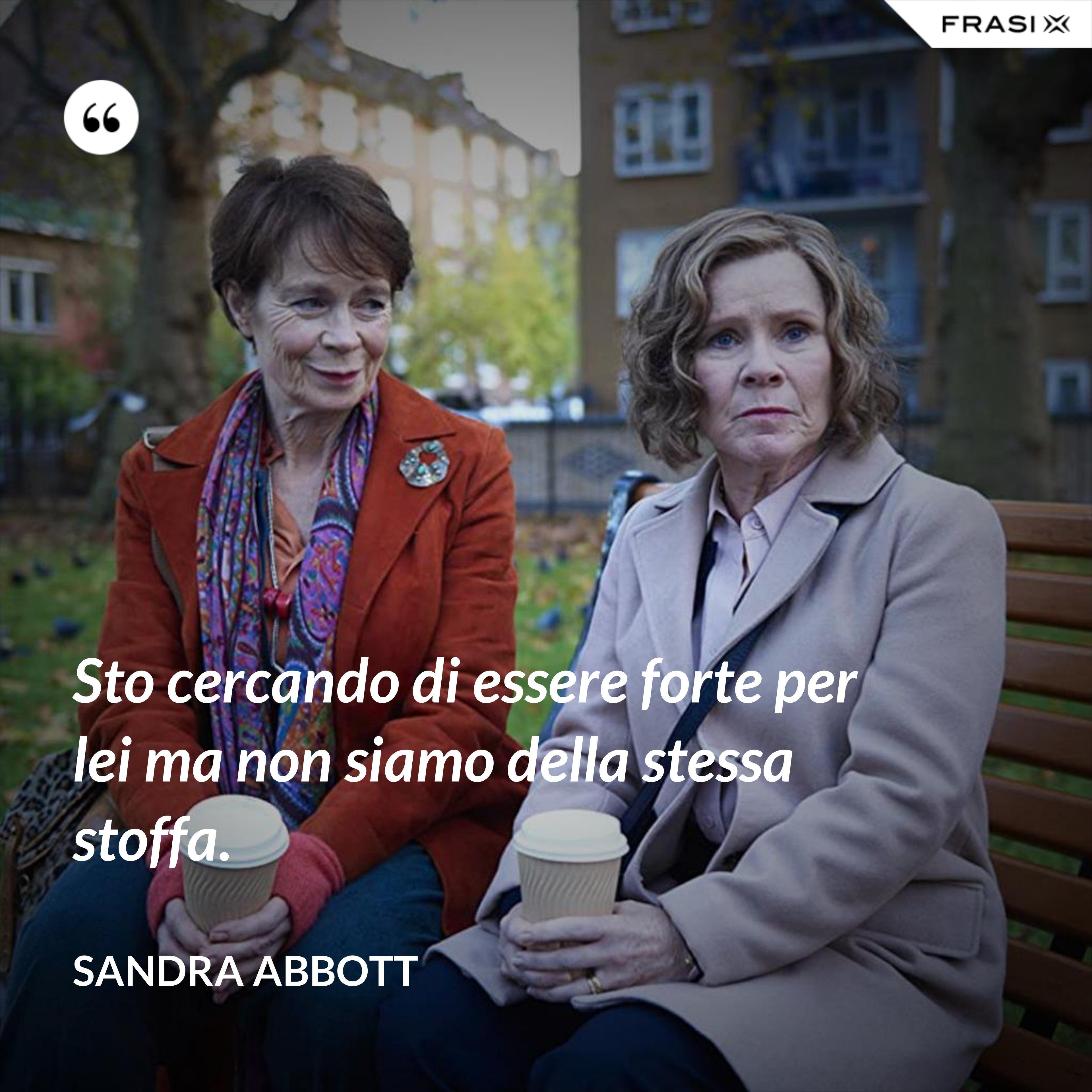 Sto cercando di essere forte per lei ma non siamo della stessa stoffa. - Sandra Abbott
