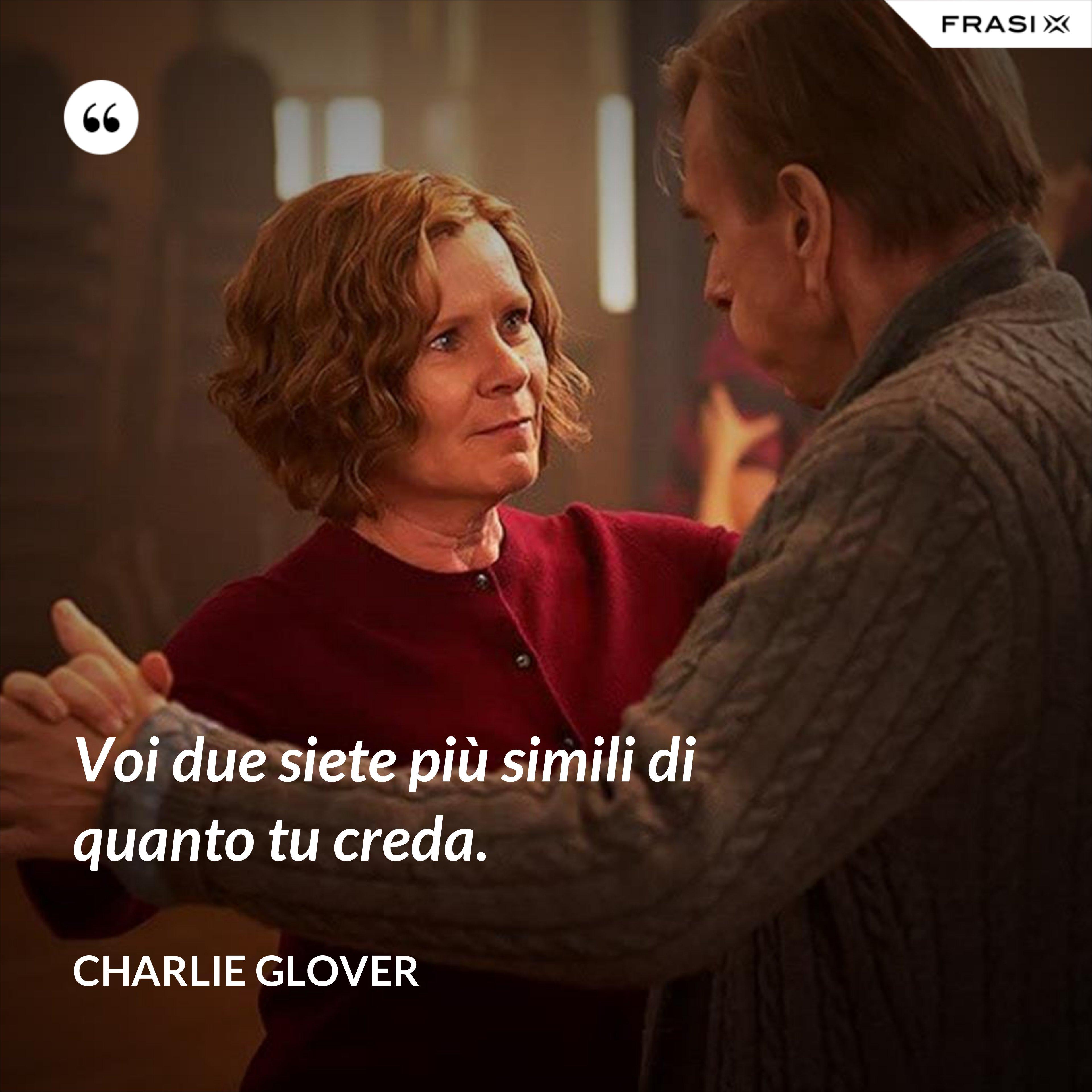 Voi due siete più simili di quanto tu creda. - Charlie Glover