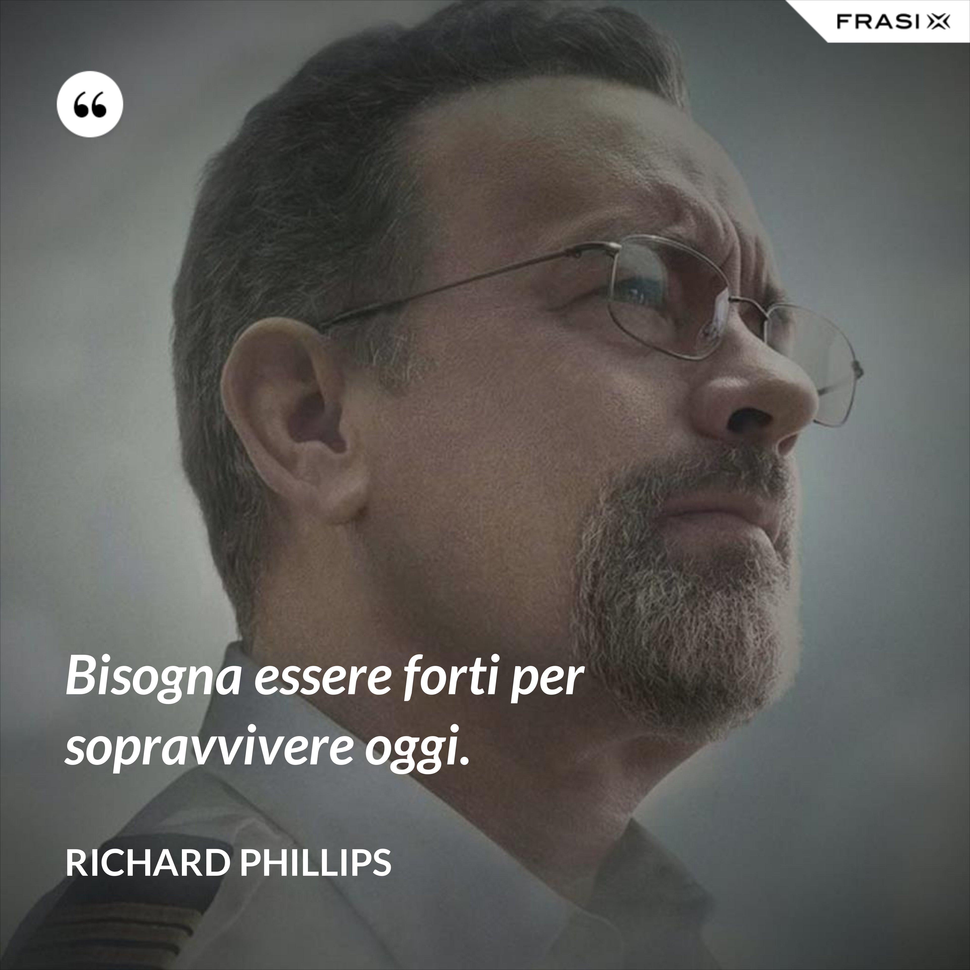 Bisogna essere forti per sopravvivere oggi. - Richard Phillips
