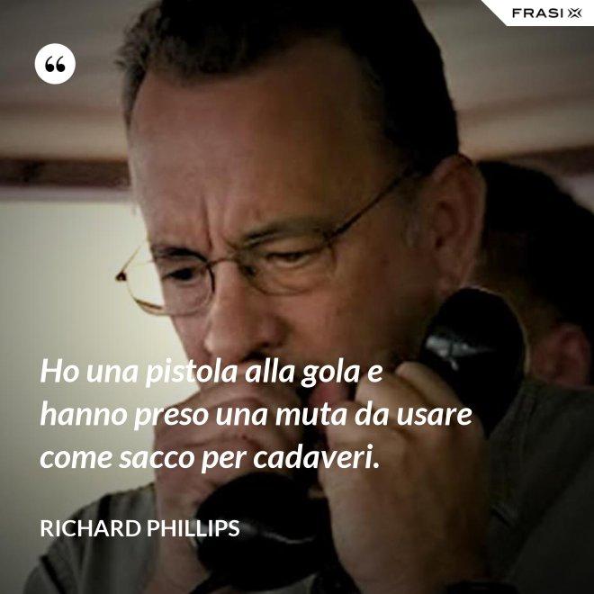 Ho una pistola alla gola e hanno preso una muta da usare come sacco per cadaveri. - Richard Phillips