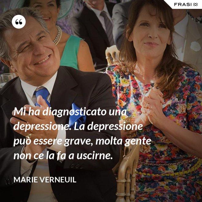 Mi ha diagnosticato una depressione. La depressione può essere grave, molta gente non ce la fa a uscirne. - Marie Verneuil