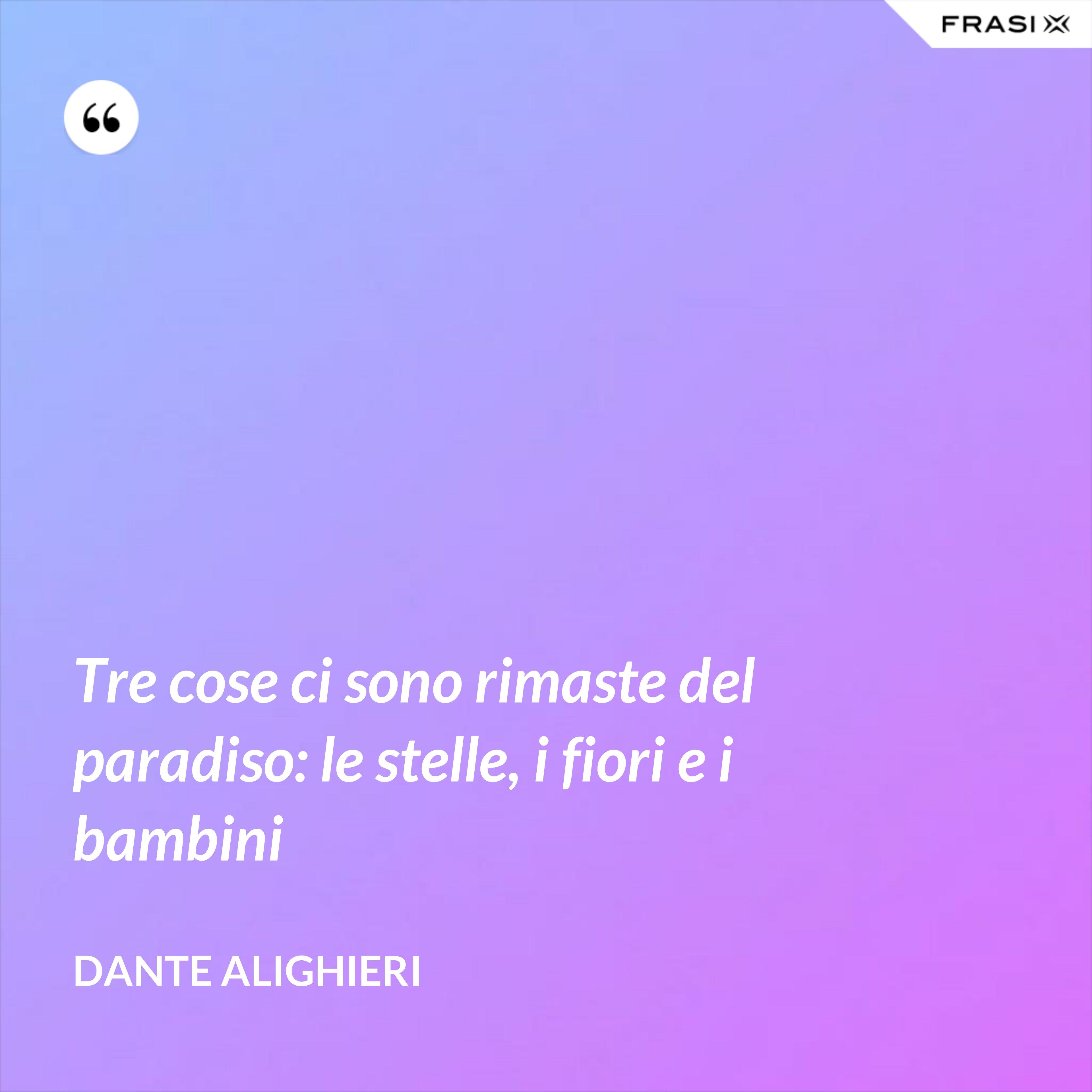 Tre cose ci sono rimaste del paradiso: le stelle, i fiori e i bambini - Dante Alighieri
