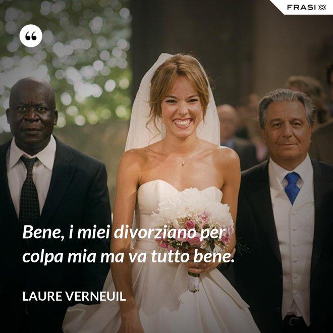 Bene, i miei divorziano per colpa mia ma va tutto bene. - Laure Verneuil