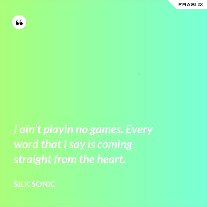 I ain't playin no games. Every word that I say is coming straight from the heart. - Silk Sonic