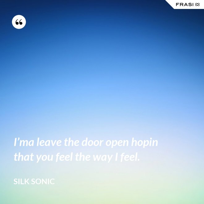 I'ma leave the door open hopin that you feel the way I feel. - Silk Sonic
