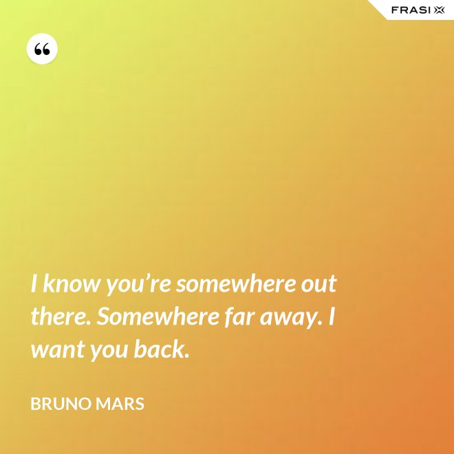 I know you're somewhere out there. Somewhere far away. I want you back. - Bruno Mars