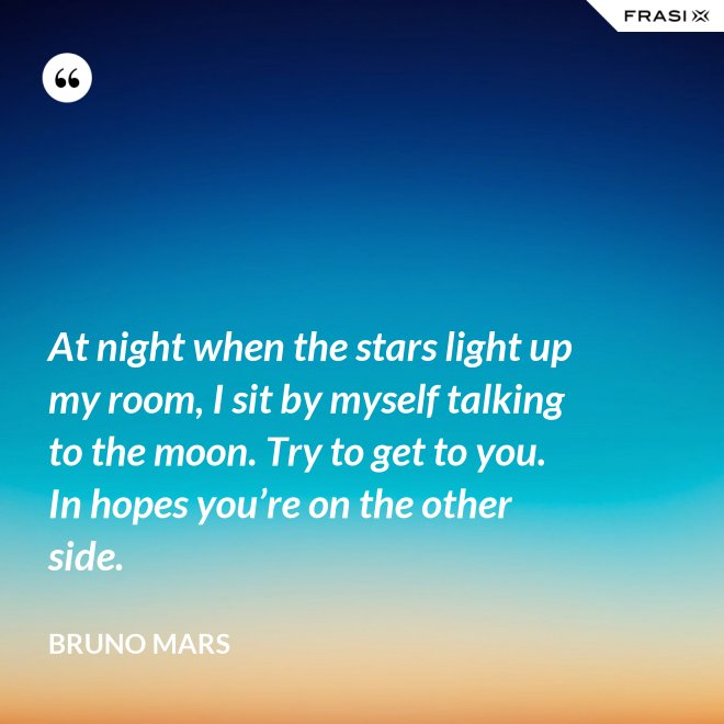 At night when the stars light up my room, I sit by myself talking to the moon. Try to get to you. In hopes you're on the other side. - Bruno Mars