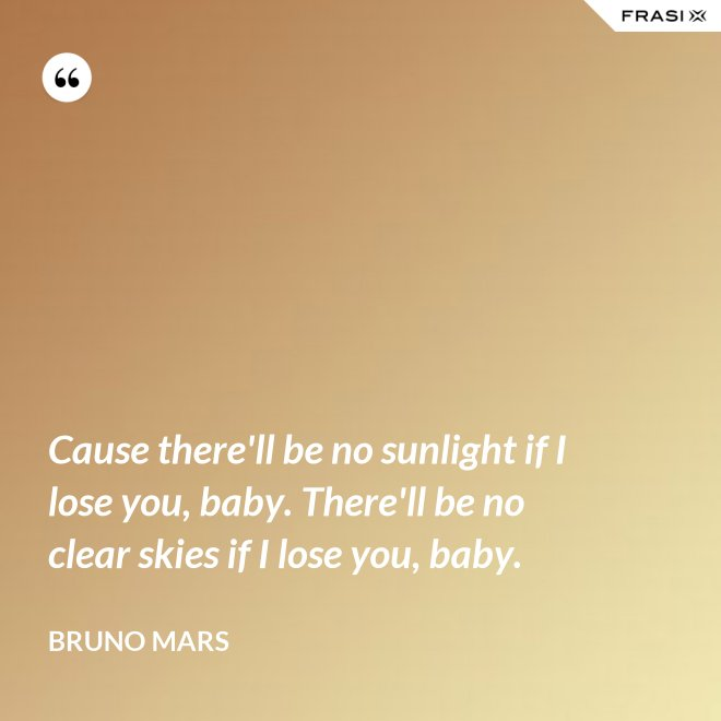 Cause there'll be no sunlight if I lose you, baby. There'll be no clear skies if I lose you, baby. - Bruno Mars