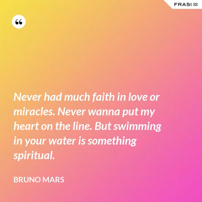Never had much faith in love or miracles. Never wanna put my heart on the line. But swimming in your water is something spiritual. - Bruno Mars