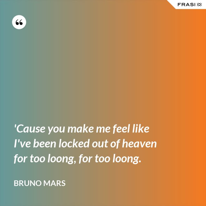 'Cause you make me feel like I've been locked out of heaven for too loong, for too loong. - Bruno Mars