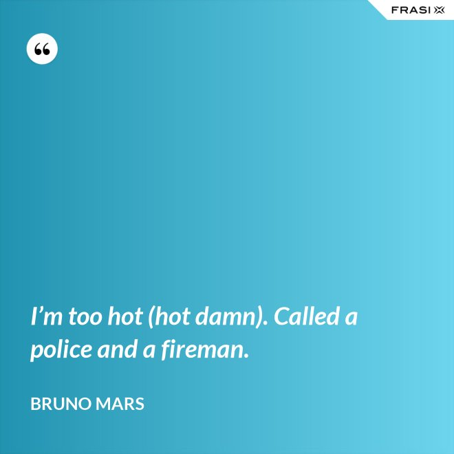 I'm too hot (hot damn). Called a police and a fireman. - Bruno Mars