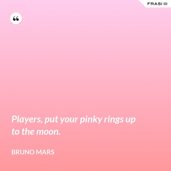 Players, put your pinky rings up to the moon. - Bruno Mars