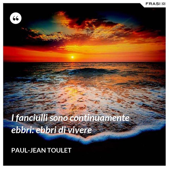 I fanciulli sono continuamente ebbri: ebbri di vivere - Paul-Jean Toulet
