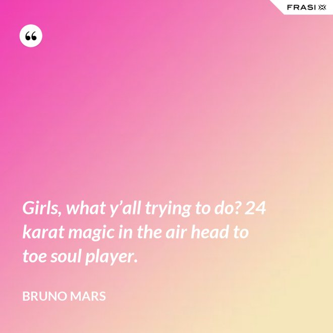 Girls, what y'all trying to do? 24 karat magic in the air head to toe soul player. - Bruno Mars