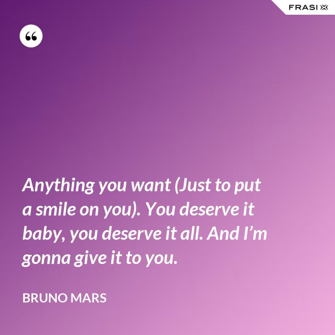 Anything you want (Just to put a smile on you). You deserve it baby, you deserve it all. And I'm gonna give it to you. - Bruno Mars