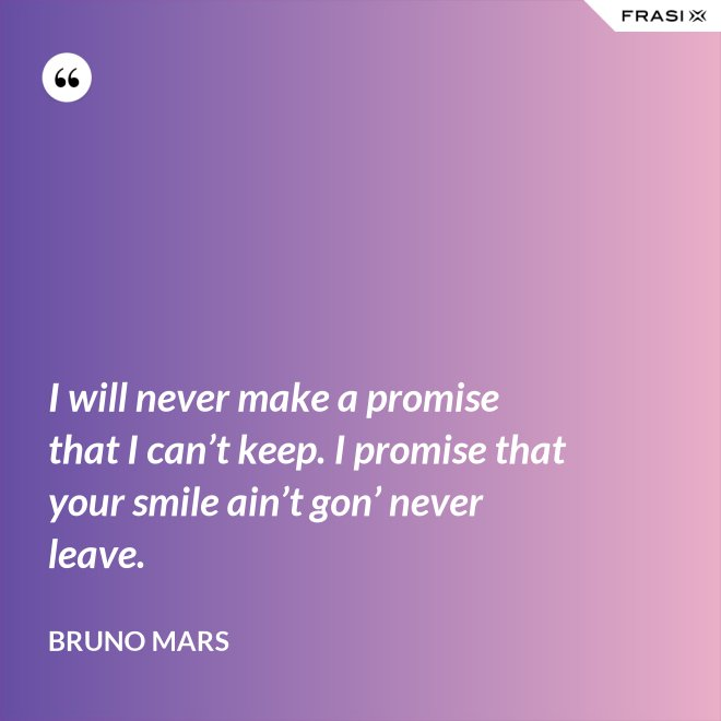 I will never make a promise that I can't keep. I promise that your smile ain't gon' never leave. - Bruno Mars