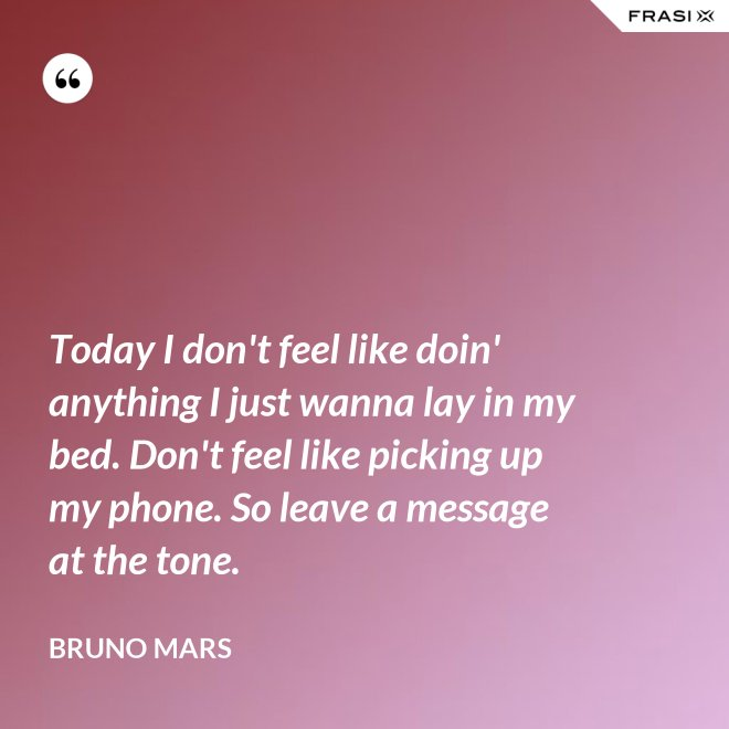 Today I don't feel like doin' anything I just wanna lay in my bed. Don't feel like picking up my phone. So leave a message at the tone. - Bruno Mars