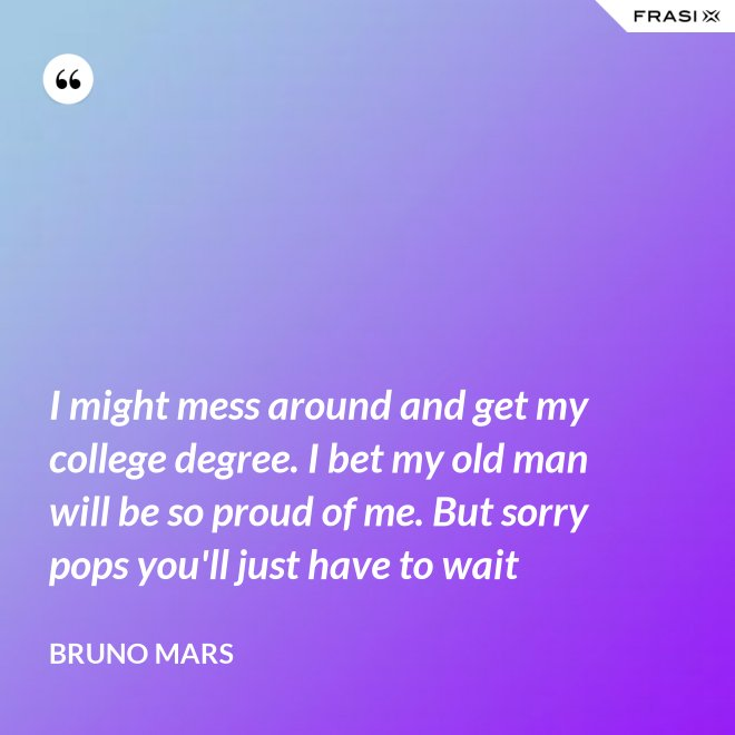 I might mess around and get my college degree. I bet my old man will be so proud of me. But sorry pops you'll just have to wait - Bruno Mars