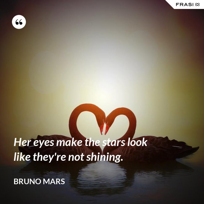Her eyes make the stars look like they're not shining. - Bruno Mars
