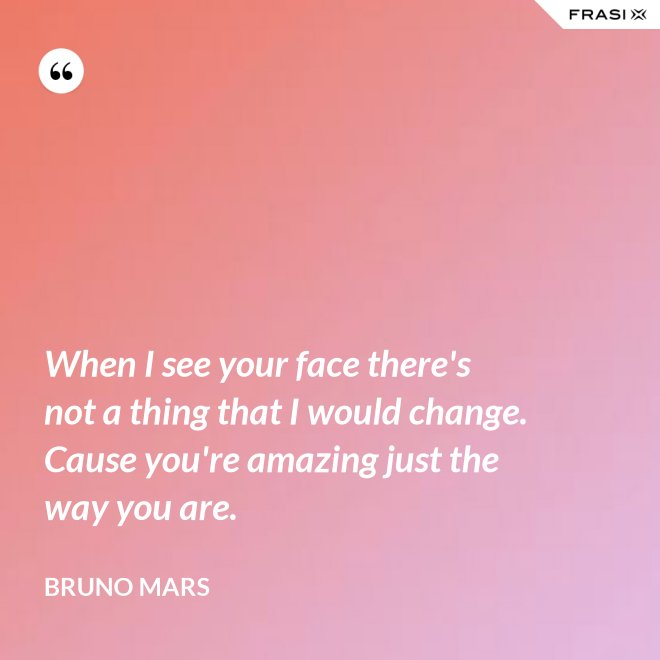 When I see your face there's not a thing that I would change. Cause you're amazing just the way you are. - Bruno Mars