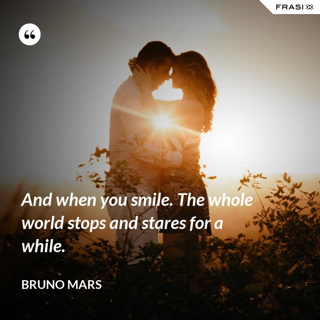 And when you smile. The whole world stops and stares for a while. - Bruno Mars