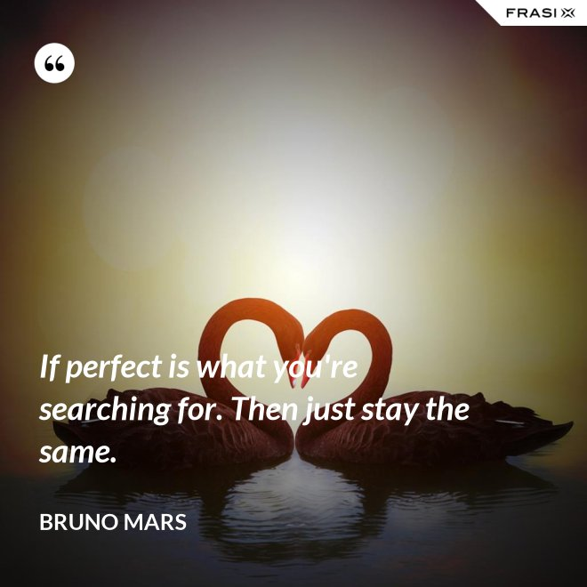 If perfect is what you're searching for. Then just stay the same. - Bruno Mars