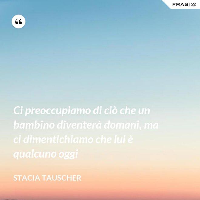 Ci preoccupiamo di ciò che un bambino diventerà domani, ma ci dimentichiamo che lui è qualcuno oggi - Stacia Tauscher