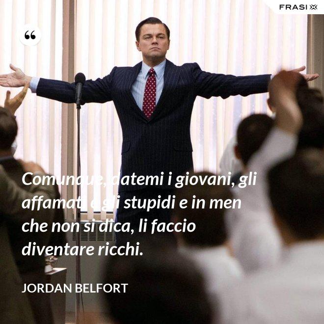 Comunque, datemi i giovani, gli affamati e gli stupidi e in men che non si dica, li faccio diventare ricchi. - Jordan Belfort