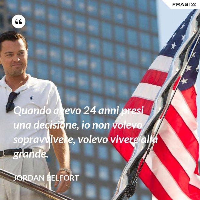 Quando avevo 24 anni presi una decisione, io non volevo sopravvivere, volevo vivere alla grande. - Jordan Belfort