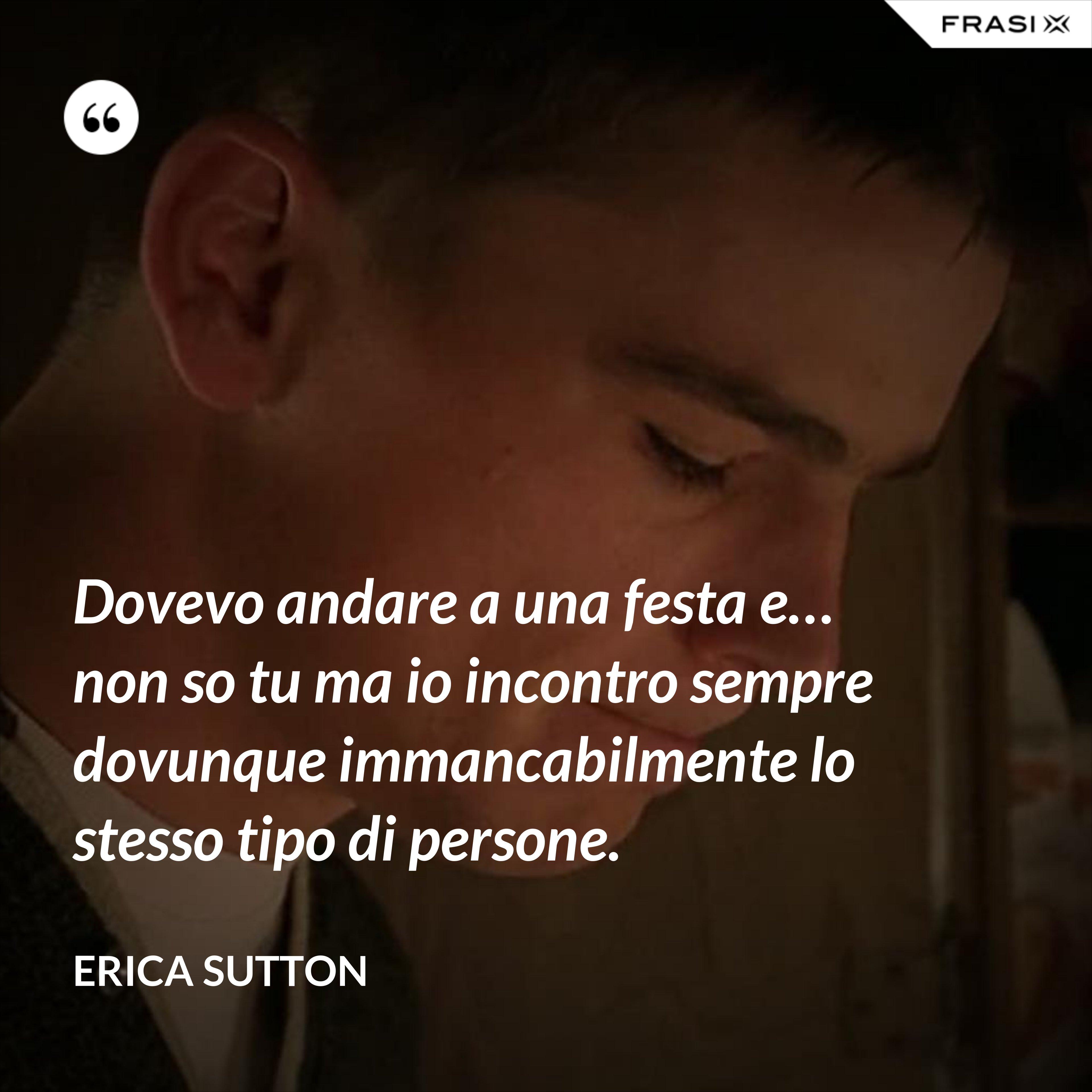 Dovevo andare a una festa e… non so tu ma io incontro sempre dovunque immancabilmente lo stesso tipo di persone. - Erica Sutton