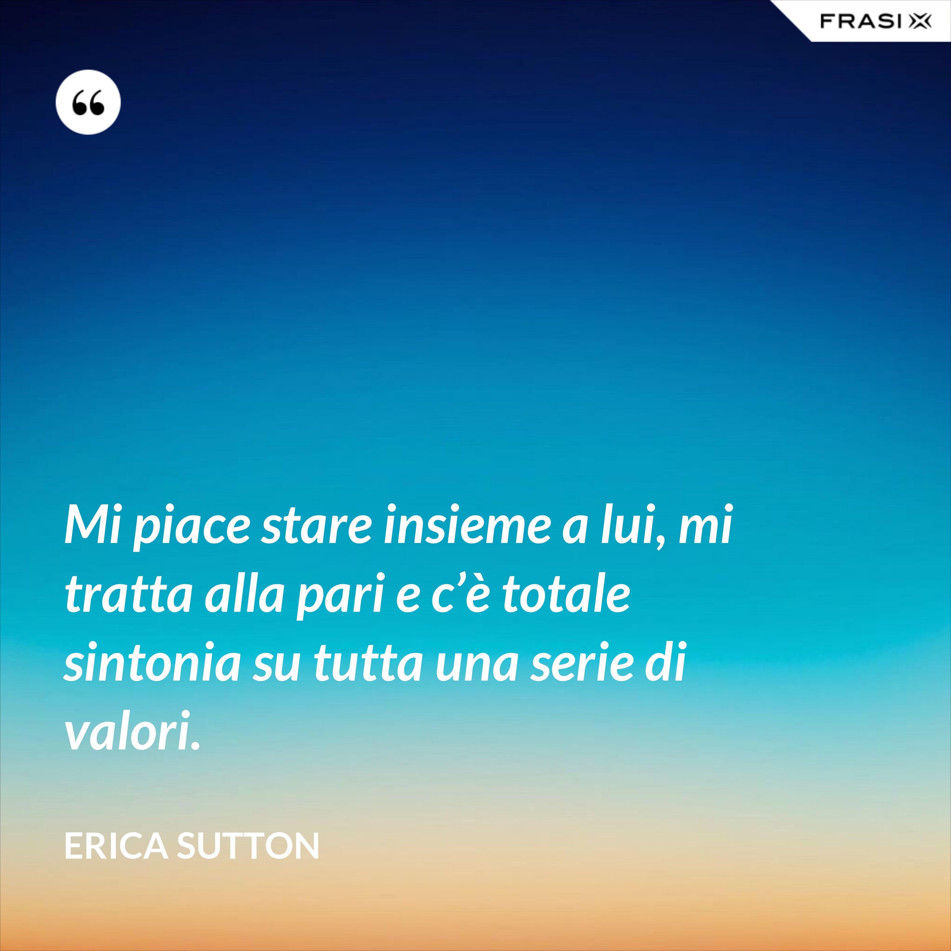 Mi piace stare insieme a lui, mi tratta alla pari e c'è totale sintonia su tutta una serie di valori. - Erica Sutton