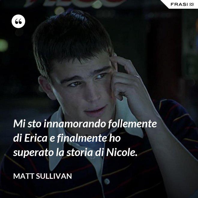 Mi sto innamorando follemente di Erica e finalmente ho superato la storia di Nicole. - Matt Sullivan