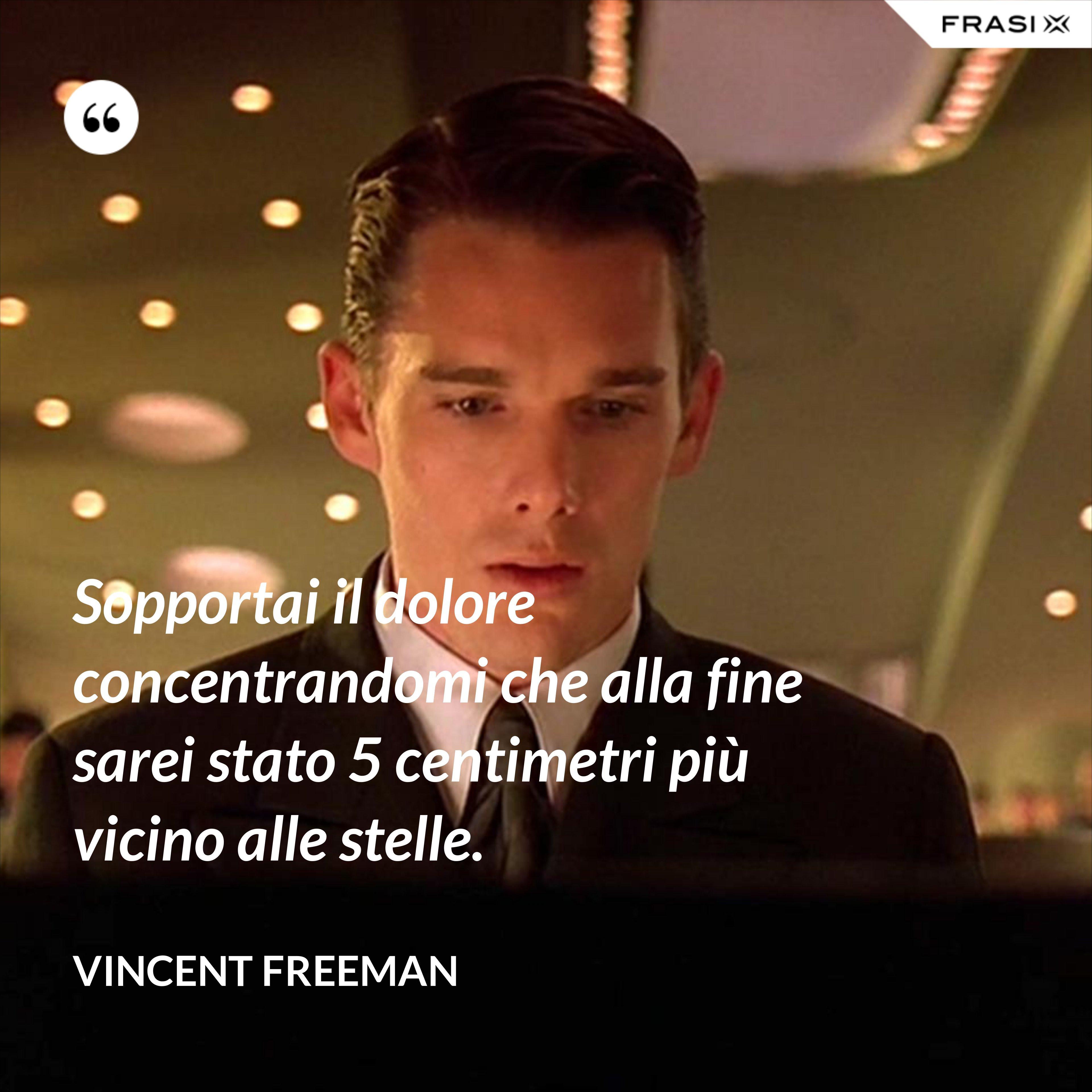 Sopportai il dolore concentrandomi che alla fine sarei stato 5 centimetri più vicino alle stelle. - Vincent Freeman