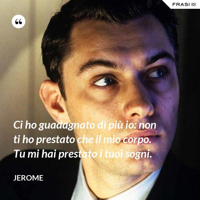 Ci ho guadagnato di più io: non ti ho prestato che il mio corpo. Tu mi hai prestato i tuoi sogni. - Jerome