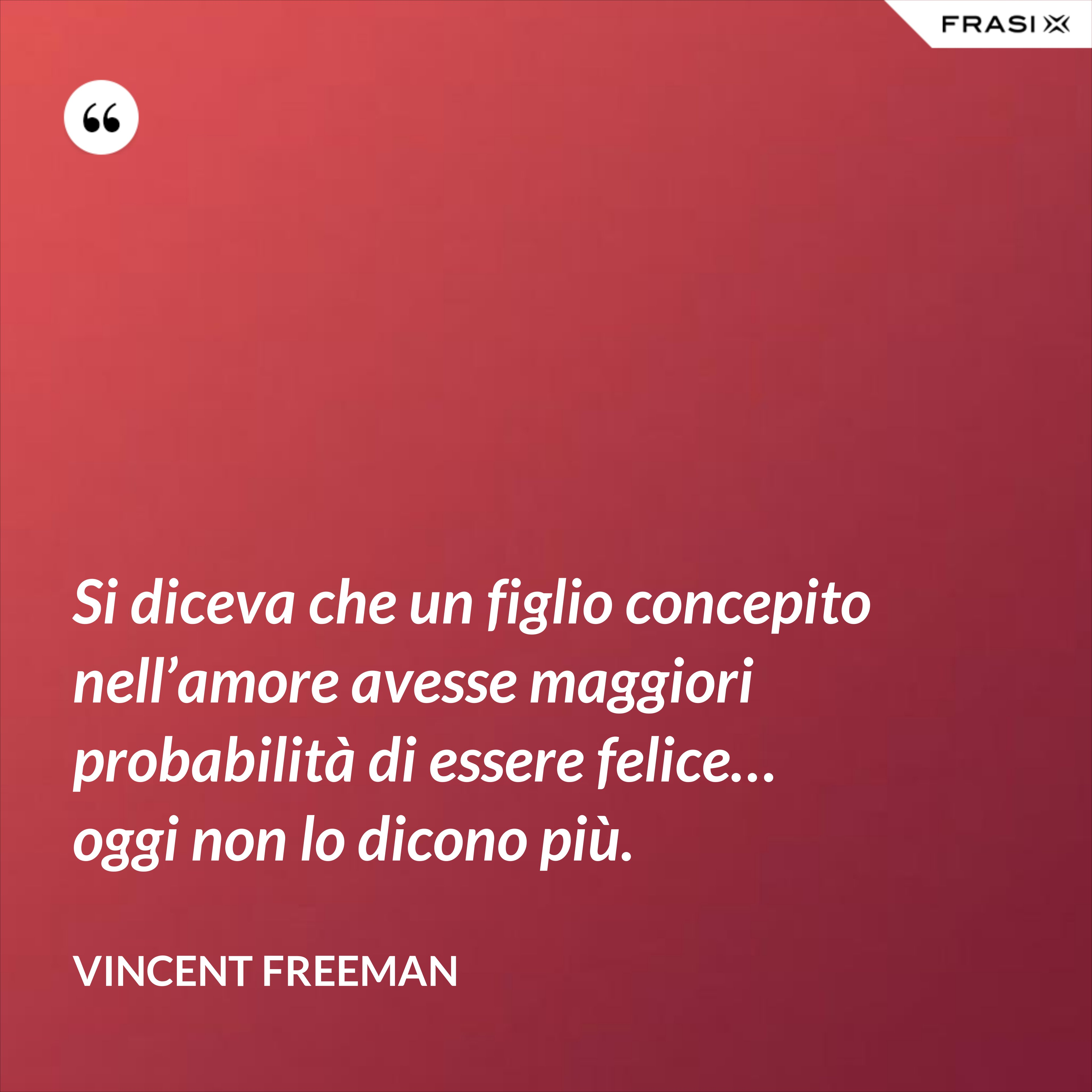 Si diceva che un figlio concepito nell'amore avesse maggiori probabilità di essere felice… oggi non lo dicono più. - Vincent Freeman