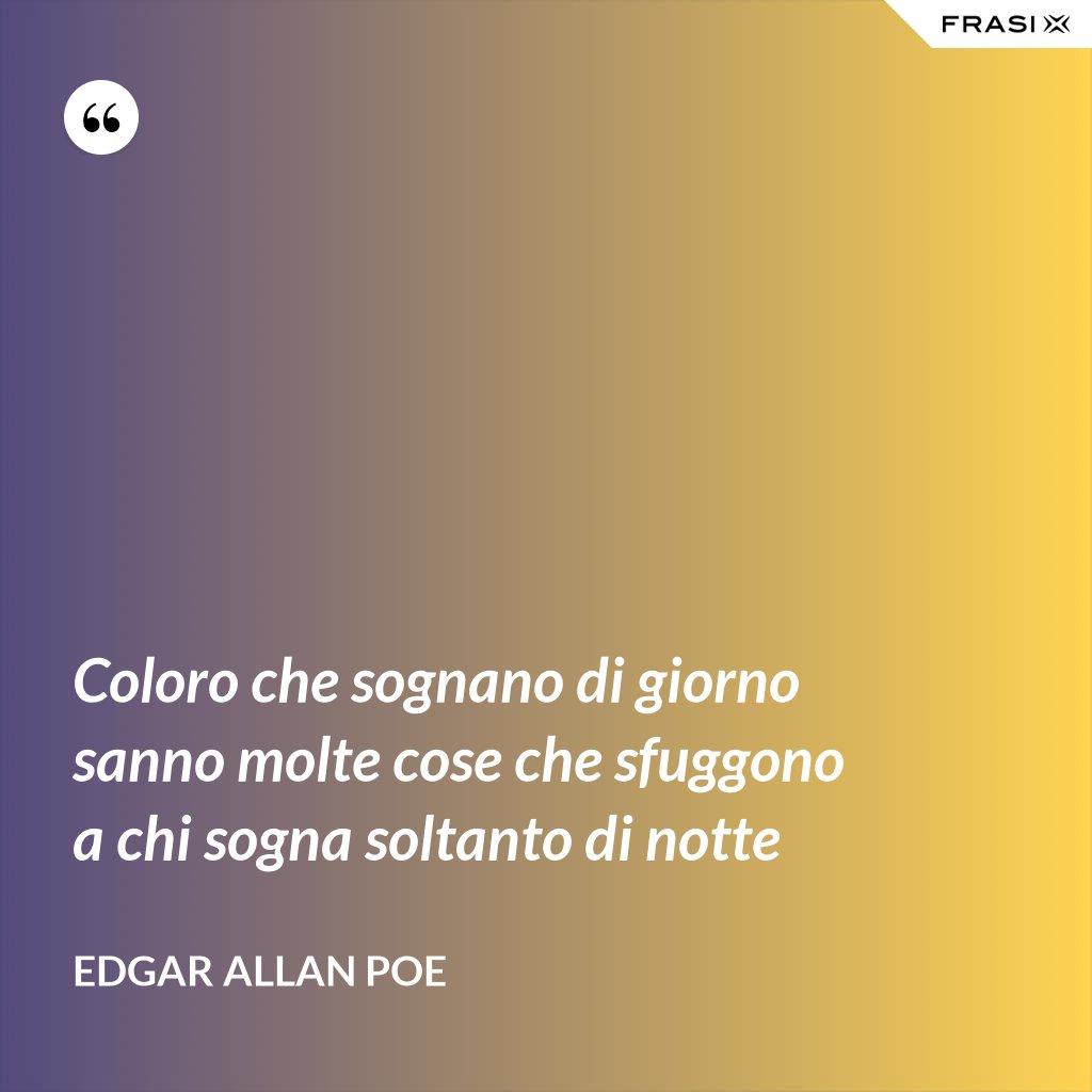 Coloro che sognano di giorno sanno molte cose che sfuggono a chi sogna soltanto di notte - Edgar Allan Poe