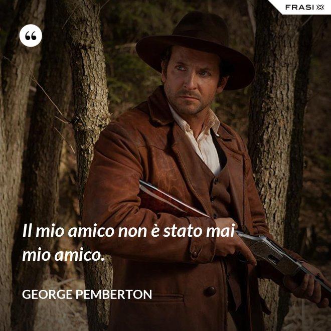 Il mio amico non è stato mai mio amico. - George Pemberton