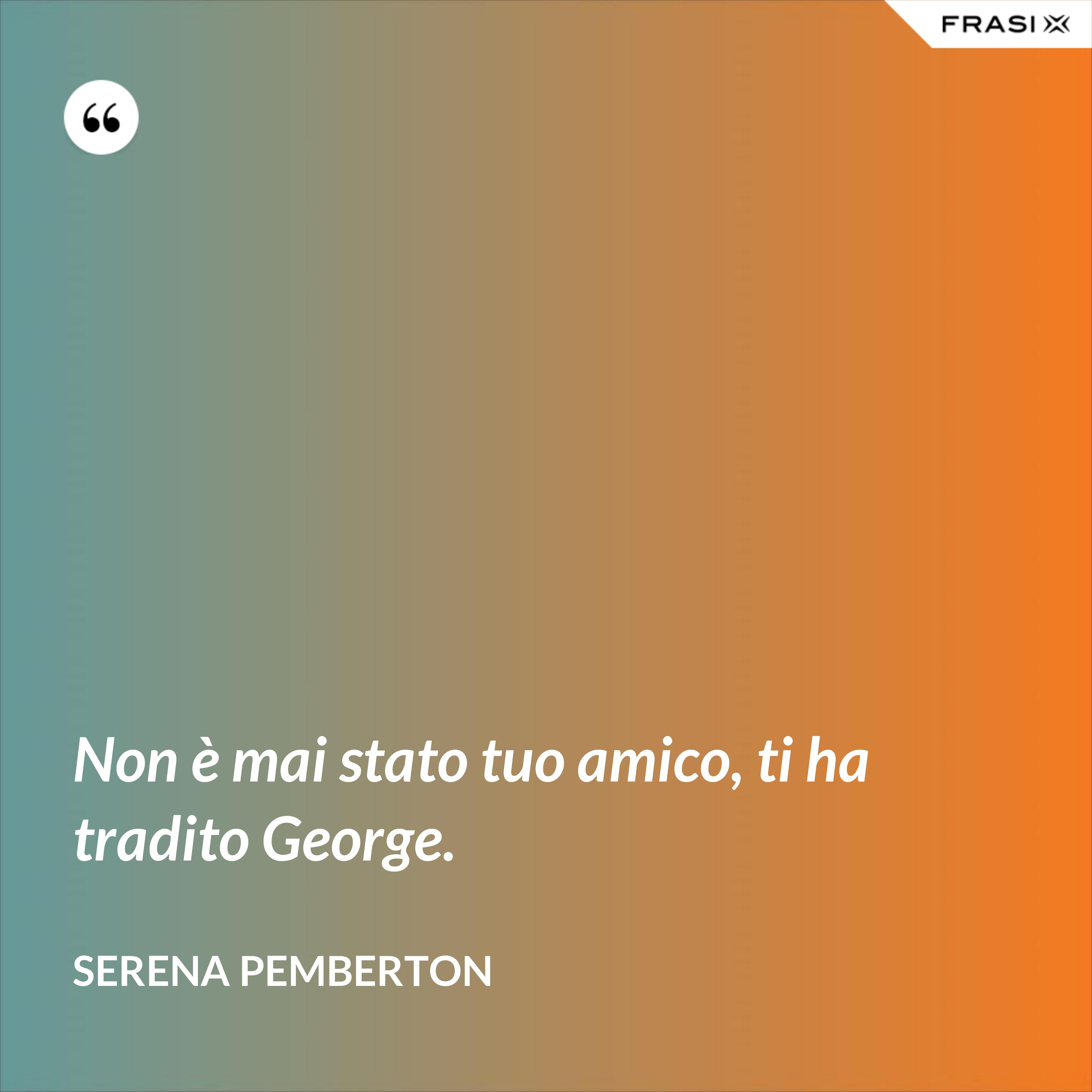 Non è mai stato tuo amico, ti ha tradito George. - Serena Pemberton